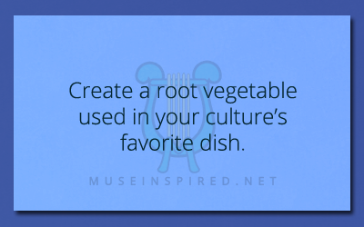 Cultivating Cultures – Create a root vegetable used in your culture's favorite dish.