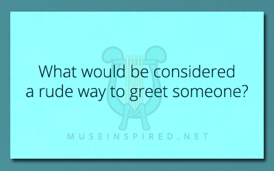 Cultivating Cultures – What would be considered a rude way to greet someone?