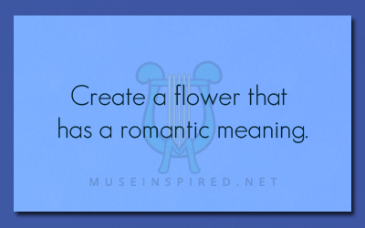 Fabricating Flora – Create a flower that has a romantic meaning.