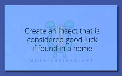 Crafting Creatures – Create an insect that is considered good luck if found in a home.