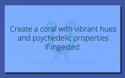 Fabricating Flora – Create a coral with vibrant hues and psychedelic properties if ingested.
