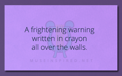What's the Story – A frightening warning written in crayon all over the walls.