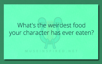 Character Development – What's the weirdest food your character has ever eaten?