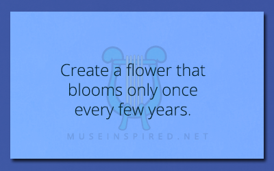 Fabricating Flora – Create a flower that blooms only once every few years.