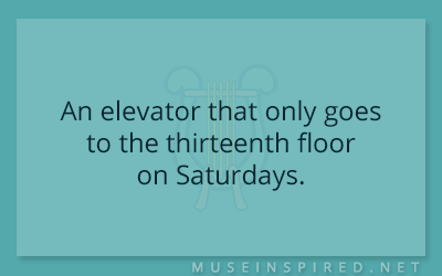 Siring Settings – An elevator that only goes to the thirteenth floor on Saturdays.