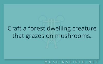 Crafting Creatures – Craft a forest dwelling creature that grazes on mushrooms.