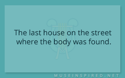 What's the Story – The last house on the street where the body was found.