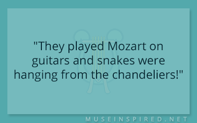 "What's the Story – ""They played Mozart on guitars and snakes were hanging from the chandeliers!"""