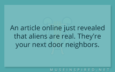 What's the Story – An article online just revealed that aliens are real. They're your next door neighbors.