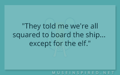 "Dialogue Starters – ""They told me we're all squared to board the ship… except for the elf."""