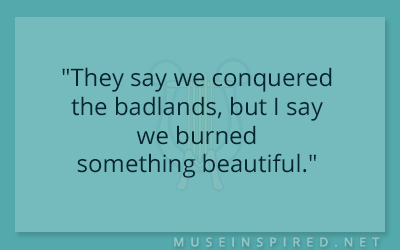 "Dialogue Starters – ""They say we conquered the badlands, but I say we burned something beautiful."""