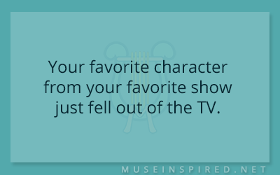 What's the Story – Your favorite character from your favorite show just fell out of the TV.