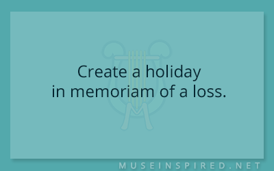 Cultivating Cultures – Create a holiday in memoriam of a loss.