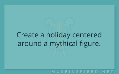 Cultivating Cultures – Create a holiday centered around a mythical figure.