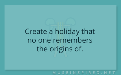 Cultivating Cultures – Create a holiday that no one remembers the origins of.