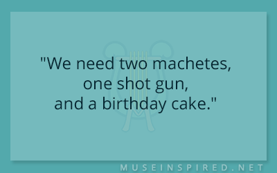 "Dialogue Starters – ""We need two machetes, one shot gun, and a birthday cake."""