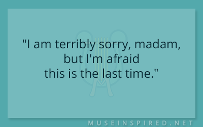 "Dialogue Starters – ""I am terribly sorry, madam, but I'm afraid this is the last time."""