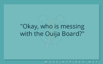 "Dialogue Starters – ""Okay, who is messing with the Ouija Board?"""