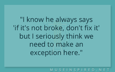 """Dialogue Starters – """"I know he always says 'if it's not broke, don't fix it' but I seriously think we need to make an exception here."""""""