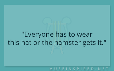 "Dialogue Starters – ""Everyone has to wear this hat or the hamster gets it."""