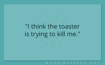 "Dialogue Starters – ""I think the toaster is trying to kill me."""