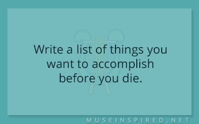 Blog Topic – Write a list of things you want to accomplish before you die.