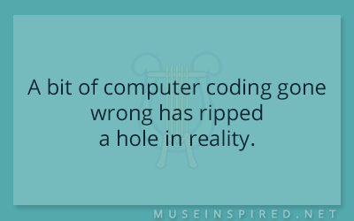What's the Story – A bit of computer coding gone wrong has ripped a hole in reality.