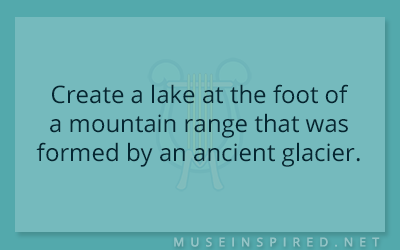Siring Settings – Create a lake at the foot of a mountain range that was formed by an ancient glacier.