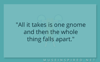 "Dialogue Starters – ""All it takes is one gnome and then the whole thing falls apart."""