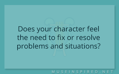 Character Development – Does your character feel the need to fix or resolve problems and situations?