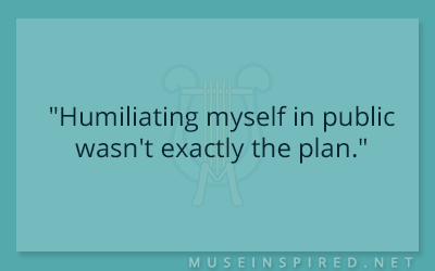 "Dialogue Starters – ""Humiliating myself in public wasn't exactly the plan."""