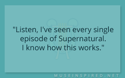 "Dialogue Starters – ""Listen, I've seen every single episode of Supernatural. I know how this works."""