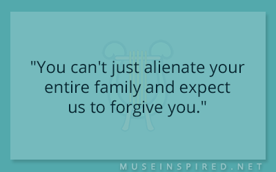 "Dialogue Starters – ""You can't just alienate your entire family and expect us to forgive you."""