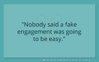"Dialogue Starters – ""Nobody said a fake engagement was going to be easy."""