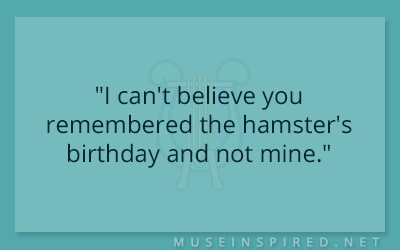 "Dialogue Starters – ""I can't believe you remembered the hamster's birthday and not mine."""